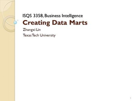 ISQS 3358, Business Intelligence Creating Data Marts Zhangxi Lin Texas Tech University 1.