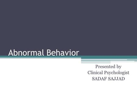Abnormal Behavior Presented by Clinical Psychologist SADAF SAJJAD.