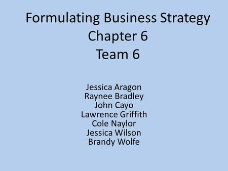 Formulating Business Strategy Chapter 6 Team 6 Jessica Aragon Raynee Bradley John Cayo Lawrence Griffith Cole Naylor Jessica Wilson Brandy Wolfe.