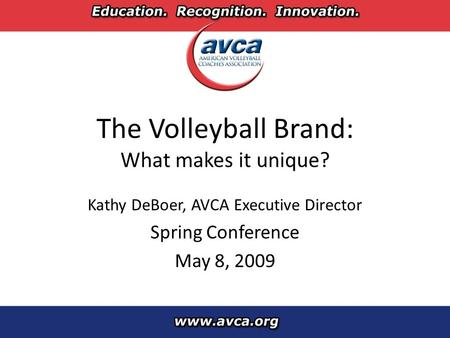 The Volleyball Brand: What makes it unique? Kathy DeBoer, AVCA Executive Director Spring Conference May 8, 2009.