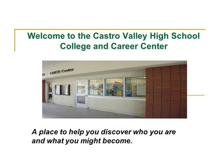 Welcome to the Castro Valley High School College and Career Center A place to help you discover who you are and what you might become.