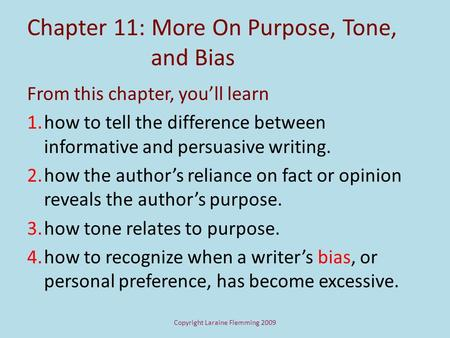Copyright Laraine Flemming 2009 Chapter 11: More On Purpose, Tone, and Bias From this chapter, you'll learn 1.how to tell the difference between informative.