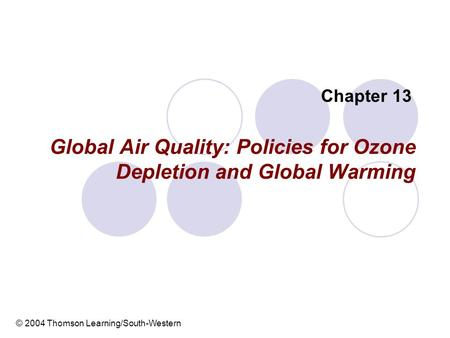 Global Air Quality: Policies for Ozone Depletion and Global Warming Chapter 13 © 2004 Thomson Learning/South-Western.