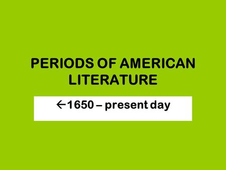 PERIODS OF AMERICAN LITERATURE  1650 – present day.