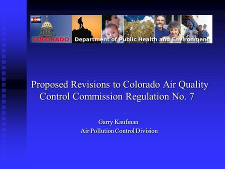 Proposed Revisions to Colorado Air Quality Control Commission Regulation No. 7 Garry Kaufman Air Pollution Control Division Air Pollution Control Division.