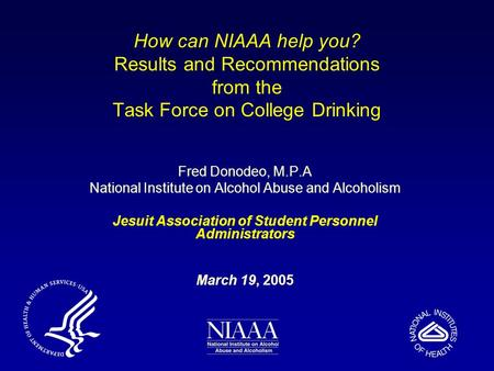 How can NIAAA help you? Results and Recommendations from the Task Force on College Drinking Fred Donodeo, M.P.A National Institute on Alcohol Abuse and.