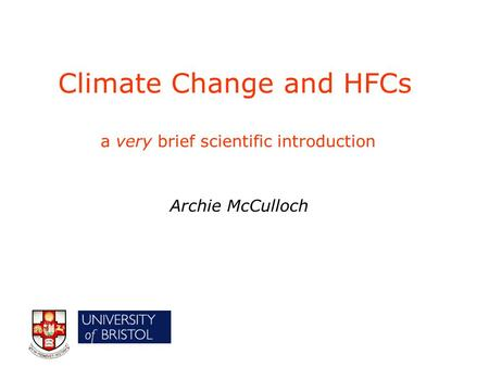 Climate Change and HFCs a very brief scientific introduction Archie McCulloch.