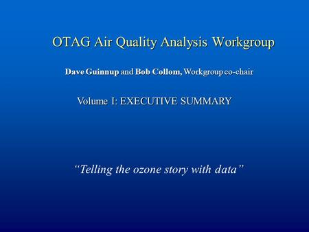 "OTAG Air Quality Analysis Workgroup Volume I: EXECUTIVE SUMMARY Dave Guinnup and Bob Collom, Workgroup co-chair ""Telling the ozone story with data"""