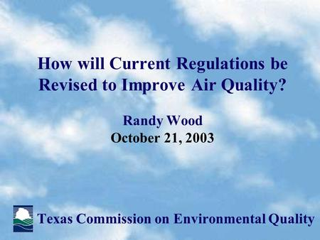 How will Current Regulations be Revised to Improve Air Quality? Randy Wood October 21, 2003 Texas Commission on Environmental Quality.
