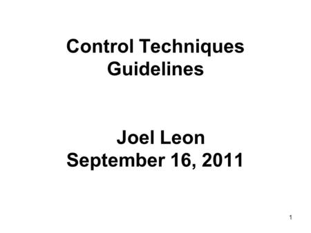 1 Control Techniques Guidelines Joel Leon September 16, 2011.