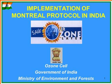1 IMPLEMENTATION OF MONTREAL PROTOCOL <strong>IN</strong> <strong>INDIA</strong> Ozone Cell Government of <strong>India</strong> Ministry of Environment and <strong>Forests</strong>.