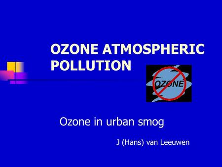 OZONE ATMOSPHERIC POLLUTION Ozone in urban smog J (Hans) van Leeuwen.