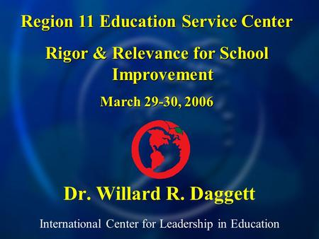 International Center for Leadership in Education Dr. Willard R. Daggett Region 11 Education Service Center Rigor & Relevance for School Improvement March.