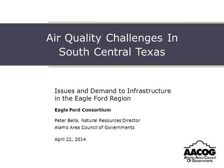 Air Quality Challenges In South Central Texas Issues and Demand to Infrastructure in the Eagle Ford Region Eagle Ford Consortium Peter Bella, Natural Resources.