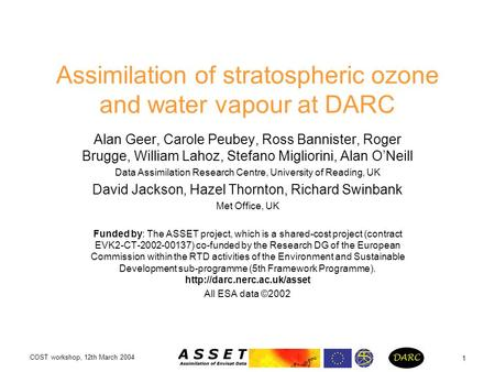 COST workshop, 12th March 2004 1 Assimilation of stratospheric ozone and water vapour at DARC Alan Geer, Carole Peubey, Ross Bannister, Roger Brugge, William.