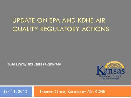 UPDATE ON EPA AND KDHE AIR QUALITY REGULATORY ACTIONS Thomas Gross, Bureau of Air, KDHE Jan 11, 2012 House Energy and Utilities Committee.