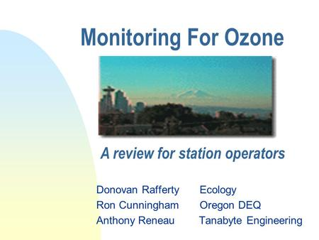 Monitoring For Ozone Donovan Rafferty Ecology Ron Cunningham Oregon DEQ Anthony Reneau Tanabyte Engineering A review for station operators.
