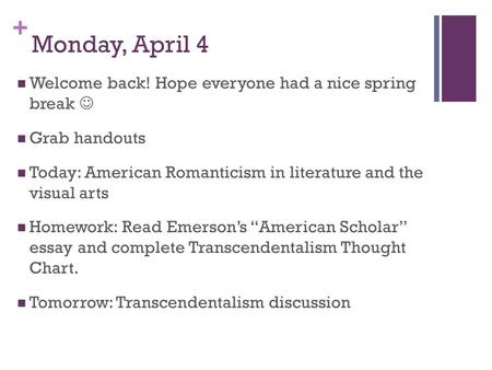 + Monday, April 4 Welcome back! Hope everyone had a nice spring break Grab handouts Today: American Romanticism in literature and the visual arts Homework: