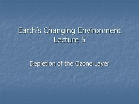 Earth's Changing Environment Lecture 5 Depletion of the Ozone Layer.