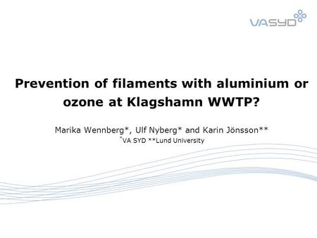 Prevention of filaments with aluminium or ozone at Klagshamn WWTP? Marika Wennberg*, Ulf Nyberg* and Karin Jönsson** * VA SYD **Lund University.