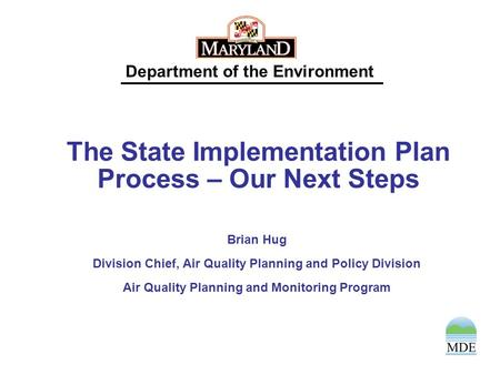 Department of the Environment The State Implementation Plan Process – Our Next Steps Brian Hug Division Chief, Air Quality Planning and Policy Division.