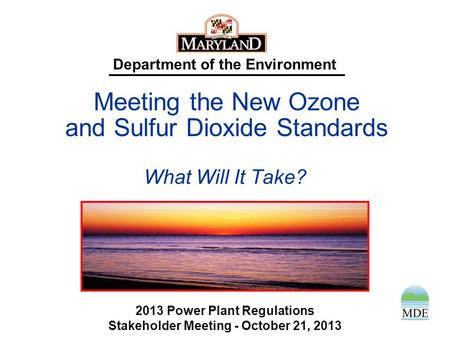 Department of the Environment What Will It Take? 2013 Power Plant Regulations Stakeholder Meeting - October 21, 2013 Meeting the New Ozone and Sulfur.