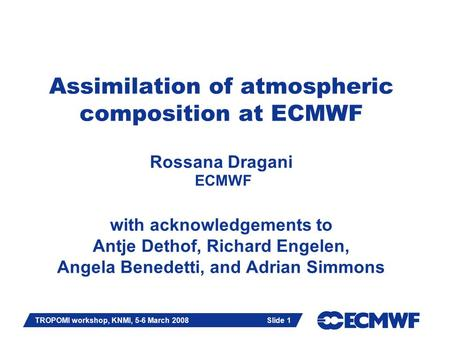 Slide 1 TROPOMI workshop, KNMI, 5-6 March 2008 Slide 1 Assimilation of atmospheric composition at ECMWF Rossana Dragani ECMWF with acknowledgements to.
