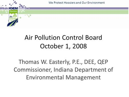 Air Pollution Control Board October 1, 2008 Thomas W. Easterly, P.E., DEE, QEP Commissioner, Indiana Department of Environmental Management We Protect.