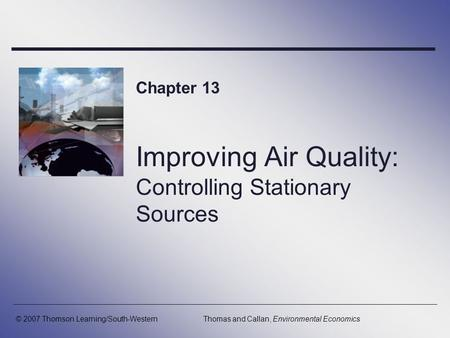 Improving Air Quality: Controlling Stationary Sources Chapter 13 © 2007 Thomson Learning/South-WesternThomas and Callan, Environmental Economics.