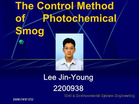 The Control Method of Photochemical Smog Lee Jin-Young 2200938 Civil & Environmental System Engineering 2006 년 6 월 12 일.