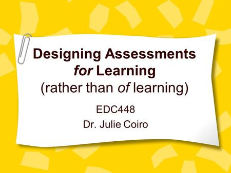 Designing Assessments for Learning (rather than of learning) EDC448 Dr. Julie Coiro.