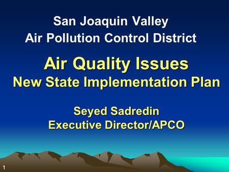 1 Air Quality Issues New State Implementation Plan Seyed Sadredin Executive Director/APCO San Joaquin Valley Air Pollution Control District.