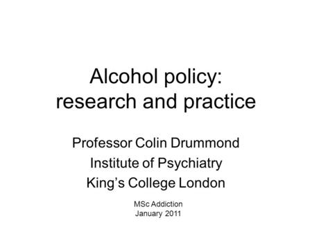 Alcohol <strong>policy</strong>: research and practice Professor Colin Drummond Institute of Psychiatry King's College London MSc Addiction January 2011.