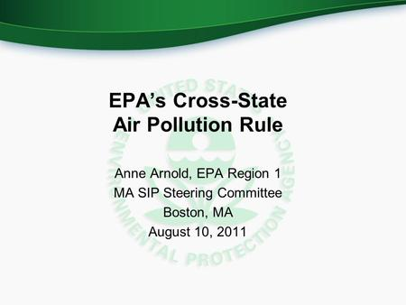 EPA's Cross-State Air Pollution Rule Anne Arnold, EPA Region 1 MA SIP Steering Committee Boston, MA August 10, 2011.