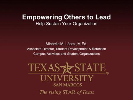 Empowering Others to Lead Help Sustain Your Organization Michelle M. López, M.Ed. Associate Director, Student Development & Retention Campus Activities.
