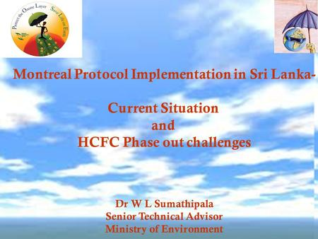 Montreal Protocol Implementation in Sri Lanka- Current Situation and HCFC Phase out challenges Dr W L Sumathipala Senior Technical Advisor Ministry of.