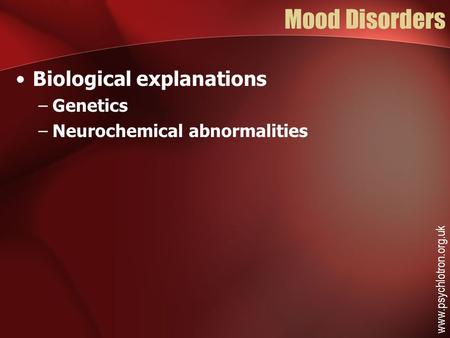 Mood Disorders Biological explanations –Genetics –Neurochemical abnormalities www.psychlotron.org.uk.