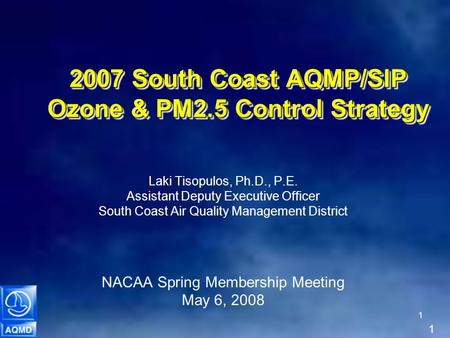 1 1 2007 South Coast AQMP/SIP Ozone & PM2.5 Control Strategy Laki Tisopulos, Ph.D., P.E. Assistant Deputy Executive Officer South Coast Air Quality Management.