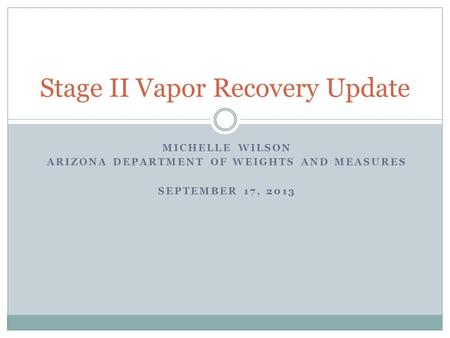 MICHELLE WILSON ARIZONA DEPARTMENT OF WEIGHTS AND MEASURES SEPTEMBER 17, 2013 Stage II Vapor Recovery Update.