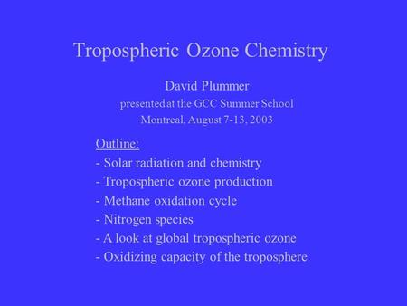 Tropospheric Ozone Chemistry David Plummer presented at the GCC Summer School Montreal, August 7-13, 2003 Outline: - Solar radiation and chemistry - Tropospheric.