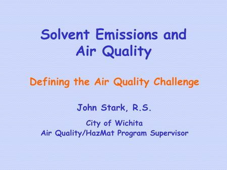 Solvent Emissions and Air Quality Defining the Air Quality Challenge John Stark, R.S. City of Wichita Air Quality/HazMat Program Supervisor.