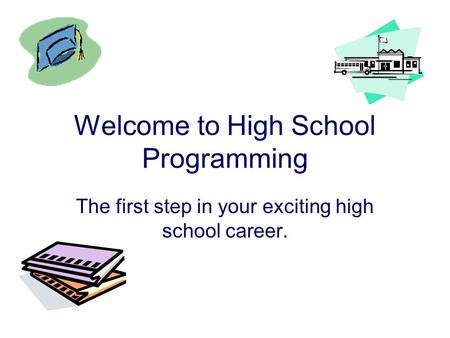 Welcome to High School Programming The first step in your exciting high school career.