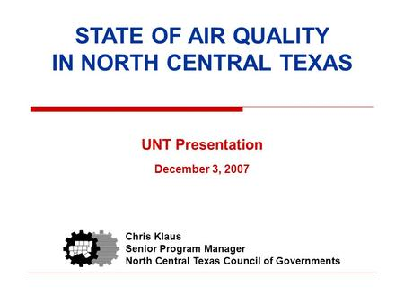 STATE OF AIR QUALITY IN NORTH CENTRAL TEXAS UNT Presentation December 3, 2007 Chris Klaus Senior Program Manager North Central Texas Council of Governments.