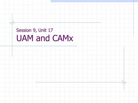 Session 9, Unit 17 UAM and CAMx. UAM and CAMx UAM - Urban Airshed Model Currently available versions:  UAM-V 1.24  UAM-V 1.30  Available from Systems.