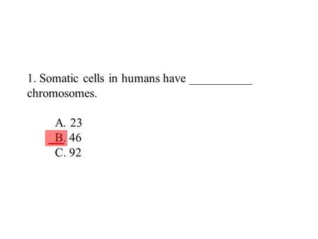1. Somatic cells in humans have __________ chromosomes. A. 23 B. 46 C