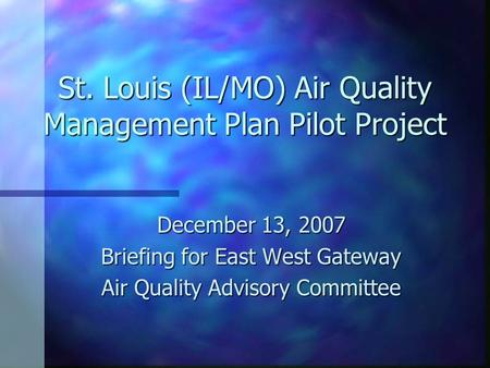 St. Louis (IL/MO) Air Quality Management Plan Pilot Project December 13, 2007 Briefing for East West Gateway Air Quality Advisory Committee.