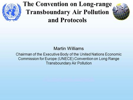The Convention on Long-range Transboundary Air Pollution and Protocols Martin Williams Chairman of the Executive Body of the United Nations Economic Commission.