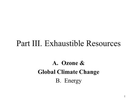 1 Part III. Exhaustible Resources A.<strong>Ozone</strong> & Global Climate Change B. Energy.