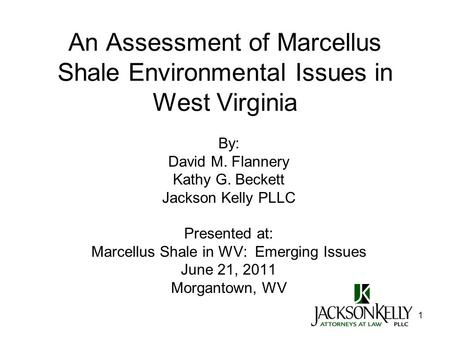 1 An Assessment of Marcellus Shale Environmental Issues in West Virginia By: David M. Flannery Kathy G. Beckett Jackson Kelly PLLC Presented at: Marcellus.