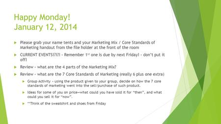 Happy Monday! January 12, 2014  Please grab your name tents and your Marketing Mix / Core Standards of Marketing handout from the file holder at the front.